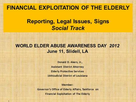 WORLD ELDER ABUSE AWARENESS DAY 2012 June 11, Slidell, LA Donald D. Akers, Jr., Assistant District Attorney Elderly Protective Services 16thJudicial District.