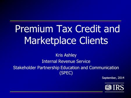 Premium Tax Credit and Marketplace Clients Kris Ashley Internal Revenue Service Stakeholder Partnership Education and Communication (SPEC) September, 2014.