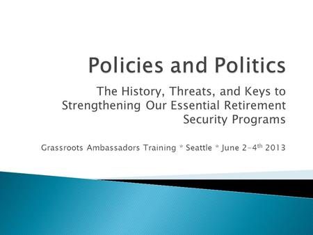 The History, Threats, and Keys to Strengthening Our Essential Retirement Security Programs Grassroots Ambassadors Training * Seattle * June 2-4 th 2013.