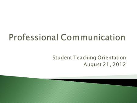 Student Teaching Orientation August 21, 2012.  U may b attempted to think this stuff doesn't apply 2 u. B4 u quit listening 2 me, please c this presentation.