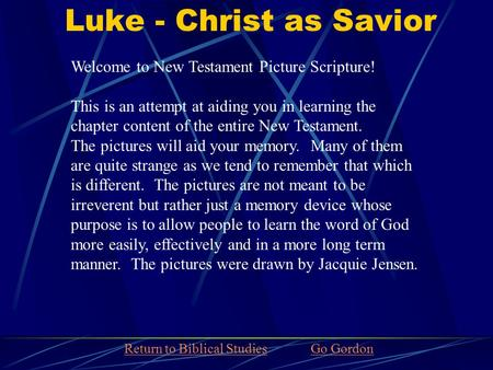 Luke - Christ as Savior Welcome to New Testament Picture Scripture! This is an attempt at aiding you in learning the chapter content of the entire New.