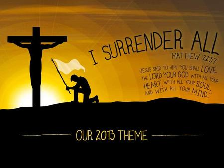 "I SURRENDER MY GOODS  TODAY WE WILL EXAMINE OUR 2013 THEME, ""I SURRENDER ALL""  THE QUESTION WE MUST ASK AND ANSWER IS, ""AM I ALL IN?""  THIS MUST INCLUDE."
