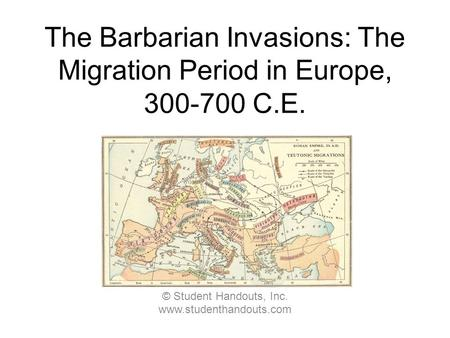 The Barbarian Invasions: The Migration Period in Europe, 300-700 C.E. © Student Handouts, Inc. www.studenthandouts.com.