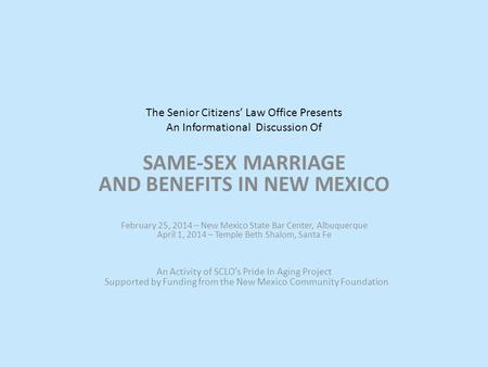 The Senior Citizens' Law Office Presents An Informational Discussion Of SAME-SEX MARRIAGE AND BENEFITS IN NEW MEXICO February 25, 2014 – New Mexico State.