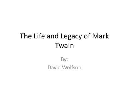 The Life and Legacy of Mark Twain By: David Wolfson.