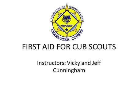 FIRST AID FOR CUB SCOUTS Instructors: Vicky and Jeff Cunningham.