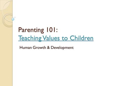 Parenting 101: Teaching Values to Children Human Growth & Development.