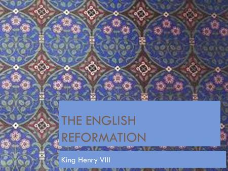 THE ENGLISH REFORMATION King Henry VIII Objective:  SWBAT  Explain Henry VIII reasoning to split from the Church.