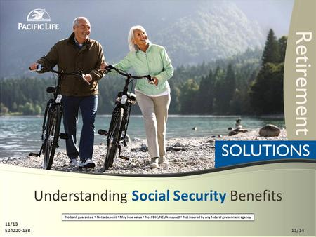 Understanding Social Security Benefits No bank guarantee Not a deposit May lose value Not FDIC/NCUA insured Not insured by any federal government agency.