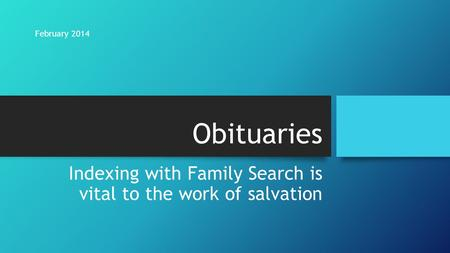 Obituaries Indexing with Family Search is vital to the work of salvation February 2014.