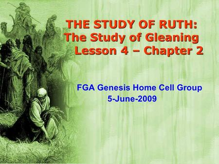 THE STUDY OF RUTH: The Study of Gleaning Lesson 4 – Chapter 2 FGA Genesis Home Cell Group 5-June-2009.