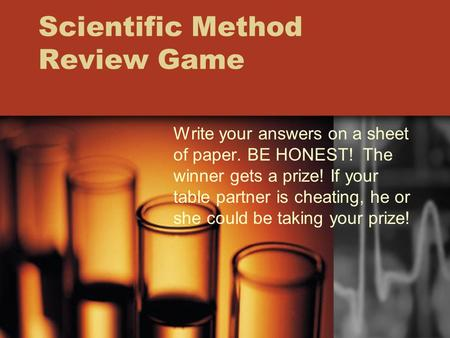 Scientific Method Review Game Write your answers on a sheet of paper. BE HONEST! The winner gets a prize! If your table partner is cheating, he or she.