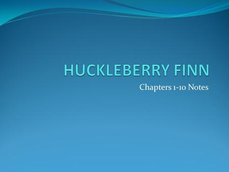 HUCKLEBERRY FINN Chapters 1-10 Notes.