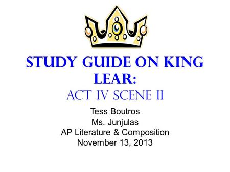 Study Guide on King Lear: Act IV Scene II Tess Boutros Ms. Junjulas AP Literature & Composition November 13, 2013.