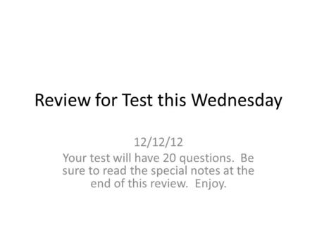 Review for Test this Wednesday 12/12/12 Your test will have 20 questions. Be sure to read the special notes at the end of this review. Enjoy.