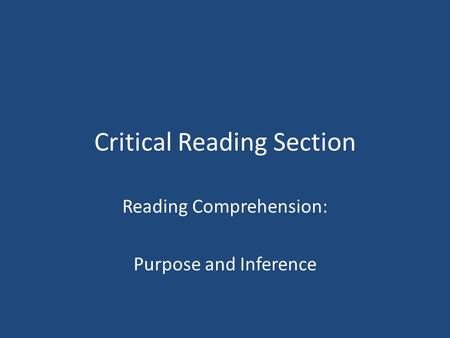 Critical Reading Section Reading Comprehension: Purpose and Inference.