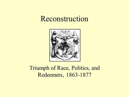 Reconstruction Triumph of Race, Politics, and Redeemers, 1863-1877.