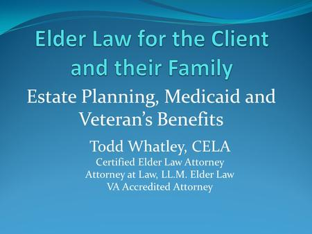 Estate Planning, Medicaid and Veteran's Benefits Todd Whatley, CELA Certified Elder Law Attorney Attorney at Law, LL.M. Elder Law VA Accredited Attorney.