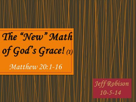 "Jeff Robison 10-5-14 The ""New"" Math of God's Grace! (1) Matthew 20:1-16."