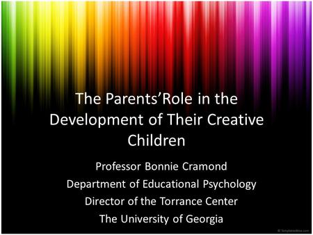 The Parents'Role in the Development of Their Creative Children Professor Bonnie Cramond Department of Educational Psychology Director of the Torrance Center.