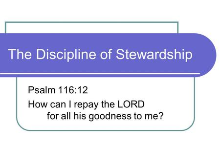 The Discipline of Stewardship Psalm 116:12 How can I repay the LORD for all his goodness to me?
