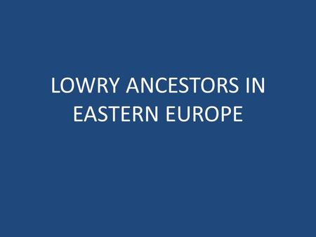 LOWRY ANCESTORS IN EASTERN EUROPE. INDEX Click arrow to advance Poland Russia Austria Hungary Czech Republic Turkey.