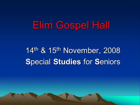 Elim Gospel Hall 14 th & 15 th November, 2008 Special Studies for Seniors.