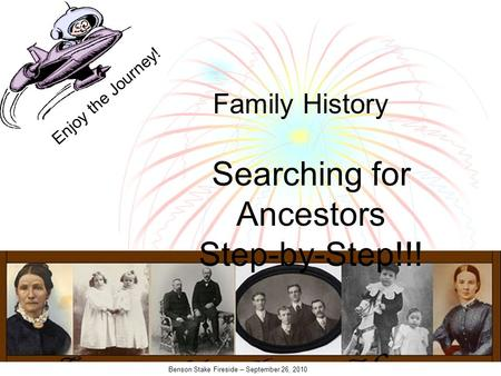 Benson Stake Fireside – September 26, 2010 Searching for Ancestors Step-by-Step!!! Family History Enjoy the Journey!