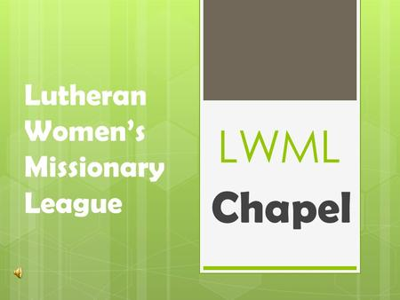 LWML Chapel Lutheran Women's Missionary League. L: We make our beginning in the name of the Triune God: Father, Son and Holy Spirit C: Amen Explanation.