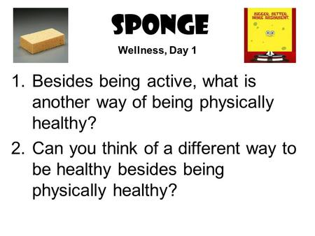 SPONGE 1.Besides being active, what is another way of being physically healthy? 2.Can you think of a different way to be healthy besides being physically.