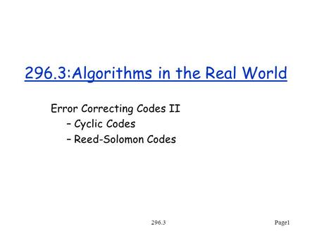 296.3Page1 296.3:Algorithms in the Real World Error Correcting Codes II – Cyclic Codes – Reed-Solomon Codes.