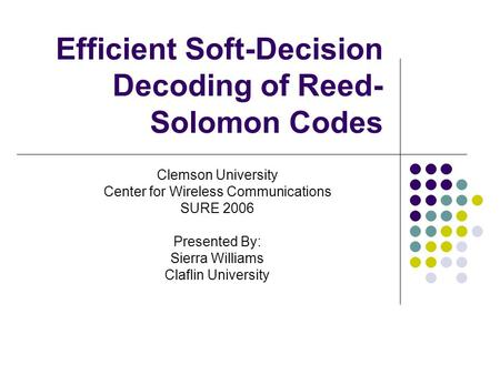 Efficient Soft-Decision Decoding of Reed- Solomon Codes Clemson University Center for Wireless Communications SURE 2006 Presented By: Sierra Williams Claflin.