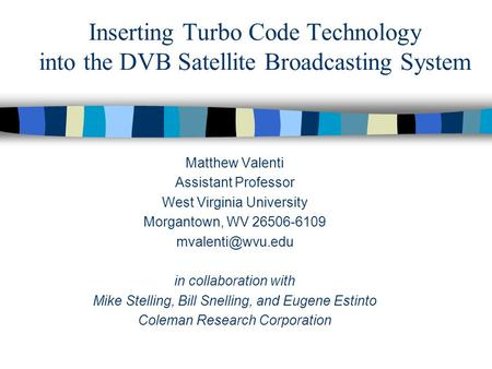 Inserting Turbo Code Technology into the DVB Satellite Broadcasting System Matthew Valenti Assistant Professor West Virginia University Morgantown, WV.