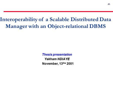 1 Interoperability of a Scalable Distributed Data Manager with an Object-relational DBMS Thesis presentation Yakham NDIAYE November, 13 the 2001 November,
