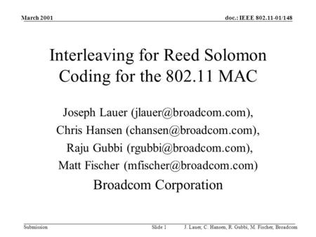 Doc.: IEEE 802.11-01/148 Submission March 2001 J. Lauer, C. Hansen, R. Gubbi, M. Fischer, BroadcomSlide 1 Interleaving for Reed Solomon Coding for the.