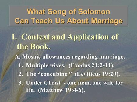 What Song of Solomon Can Teach Us About Marriage I. Context and Application of the Book. A. Mosaic allowances regarding marriage. 1. Multiple wives. (Exodus.