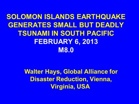 SOLOMON ISLANDS EARTHQUAKE GENERATES SMALL BUT DEADLY TSUNAMI IN SOUTH PACIFIC FEBRUARY 6, 2013 M8.0 Walter Hays, Global Alliance for Disaster Reduction,