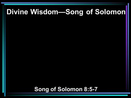 Divine Wisdom—Song of Solomon Song of Solomon 8:5-7.