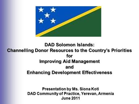 Presentation by Ms. Siona Koti DAD Community of Practice, Yerevan, Armenia June 2011 DAD Solomon Islands: Channelling Donor Resources to the Country's.