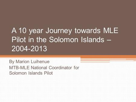 A 10 year Journey towards MLE Pilot in the Solomon Islands – 2004-2013 By Marion Luihenue MTB-MLE National Coordinator for Solomon Islands Pilot.
