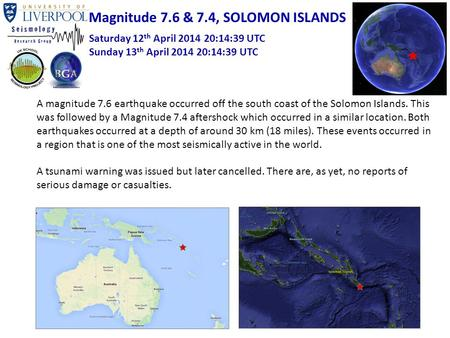 Magnitude 7.6 & 7.4, SOLOMON ISLANDS Saturday 12 th April 2014 20:14:39 UTC Sunday 13 th April 2014 20:14:39 UTC A magnitude 7.6 earthquake occurred off.