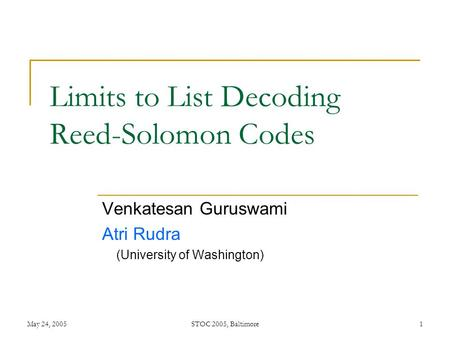 May 24, 2005STOC 2005, Baltimore1 Limits to List Decoding Reed-Solomon Codes Venkatesan Guruswami Atri Rudra (University of Washington)