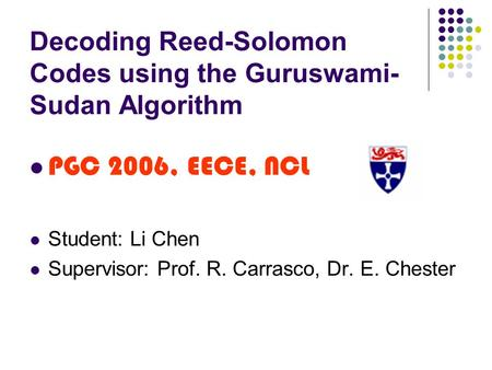 Decoding Reed-Solomon Codes using the Guruswami- Sudan Algorithm PGC 2006, EECE, NCL Student: Li Chen Supervisor: Prof. R. Carrasco, Dr. E. Chester.