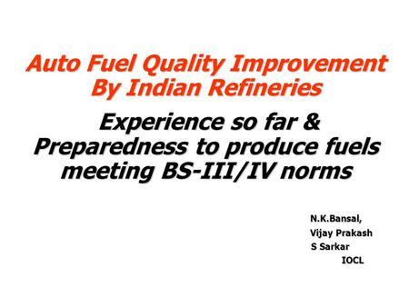Auto Fuel Quality Improvement By Indian Refineries Experience so far & Preparedness to produce fuels meeting BS-III/IV norms Experience so far & Preparedness.