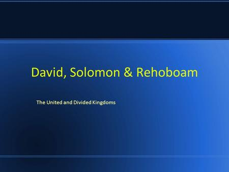 David, Solomon & Rehoboam The United and Divided Kingdoms.