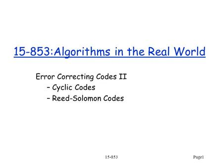 15-853Page1 15-853:Algorithms in the Real World Error Correcting Codes II – Cyclic Codes – Reed-Solomon Codes.