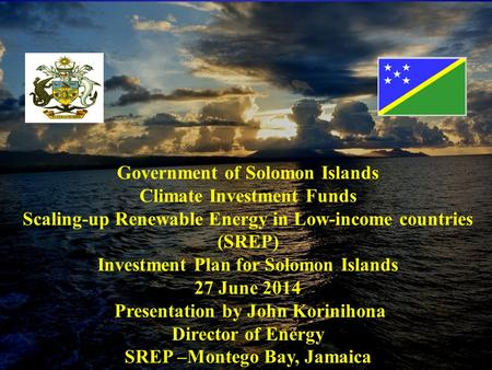 Climate Investment Funds SCALING-UP RENEWABLE ENERGY IN LOW- INCOME COUNTRIES (SREP) Investment Plan for Solomon Islands June 2014 Government of Solomon.