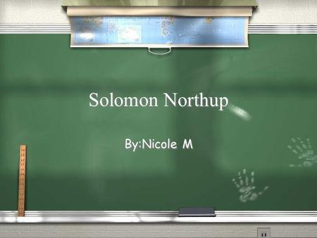 Solomon Northup By:Nicole M. When and Where he was Born / July 1808 he was a free born African American. / In Saratoga Springs,New York. / Died in 1857.