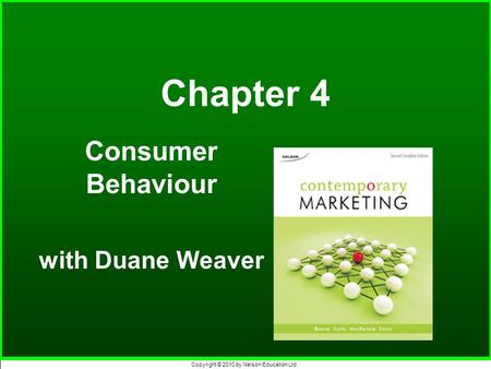 Copyright © 2010 by Nelson Education Ltd. Chapter 4 Consumer Behaviour with Duane Weaver.