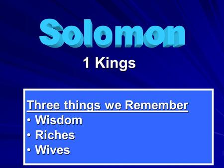 1 Kings Three things we Remember WisdomWisdom RichesRiches WivesWives.
